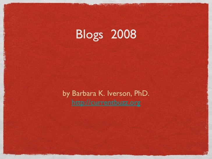 Blogs  2008 <ul><li>by Barbara K. Iverson, PhD. </li></ul><ul><li>http://currentbuzz.org </li></ul>