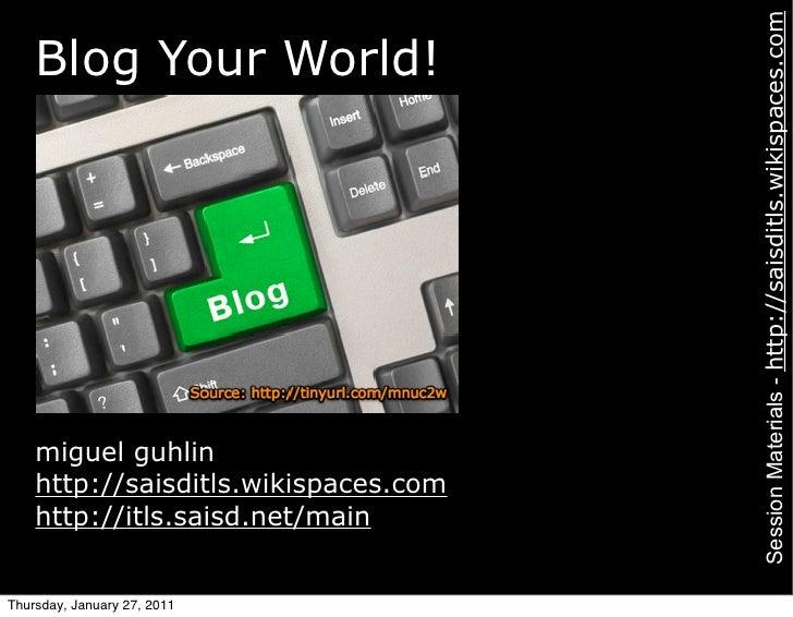Session Materials - http://saisditls.wikispaces.com    Blog Your World!    miguel guhlin    http://saisditls.wikispaces.co...