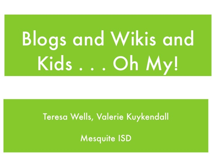 Blogs and Wikis and   Kids . . . Oh My!    Teresa Wells, Valerie Kuykendall             Mesquite ISD