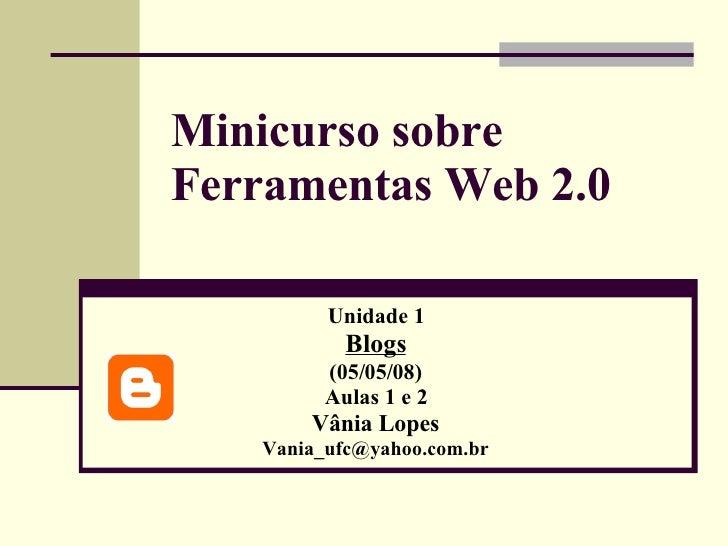 Minicurso sobre Ferramentas Web 2.0 Unidade 1 Blogs (05/05/08) Aulas 1 e 2 Vânia Lopes [email_address]