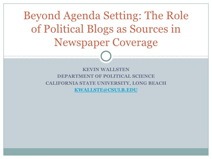 KEVIN WALLSTEN DEPARTMENT OF POLITICAL SCIENCE CALIFORNIA STATE UNIVERSITY, LONG BEACH [email_address] Beyond Agenda Setti...