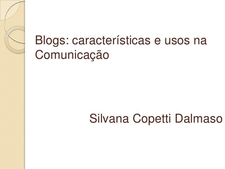 Blogs: características e usos na Comunicação<br />Silvana CopettiDalmaso<br />
