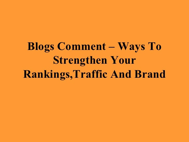 Blogs Comment – Ways To      Strengthen YourRankings,Traffic And Brand