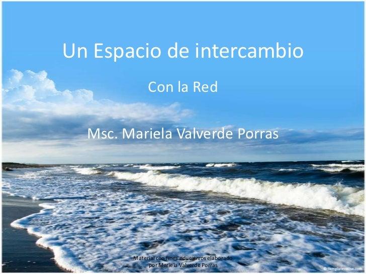 Un Espacio de intercambio             Con la Red  Msc. Mariela Valverde Porras        Material con fines educativos elabor...
