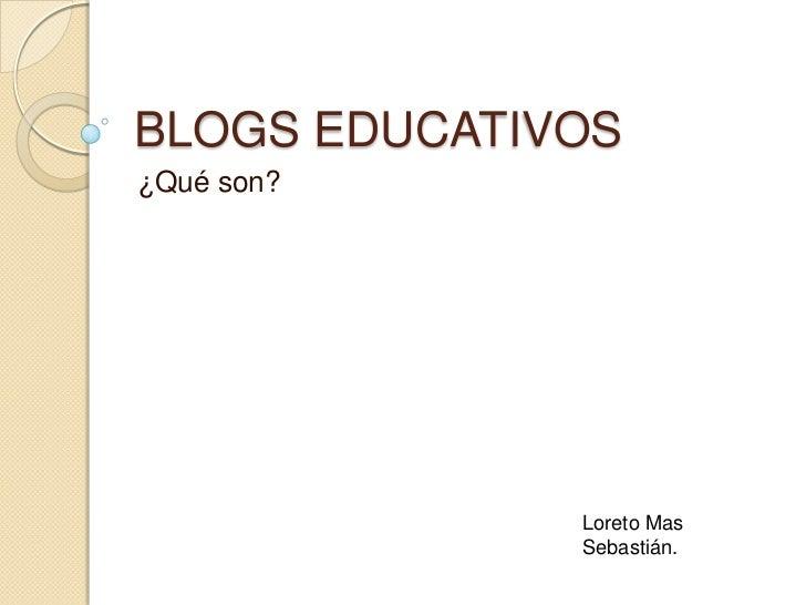 BLOGS EDUCATIVOS<br />¿Qué son?<br />Loreto Mas Sebastián.<br />