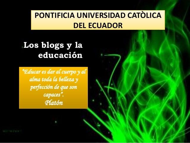 """PONTIFICIA UNIVERSIDAD CATÒLICA               DEL ECUADORLos blogs y la   educación""""Educar es dar al cuerpo y al   alma to..."""