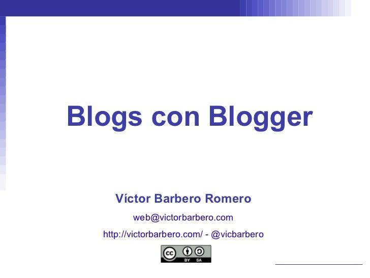 Blogs con Blogger Víctor Barbero Romero [email_address] http://victorbarbero.com/   -  @vicbarbero