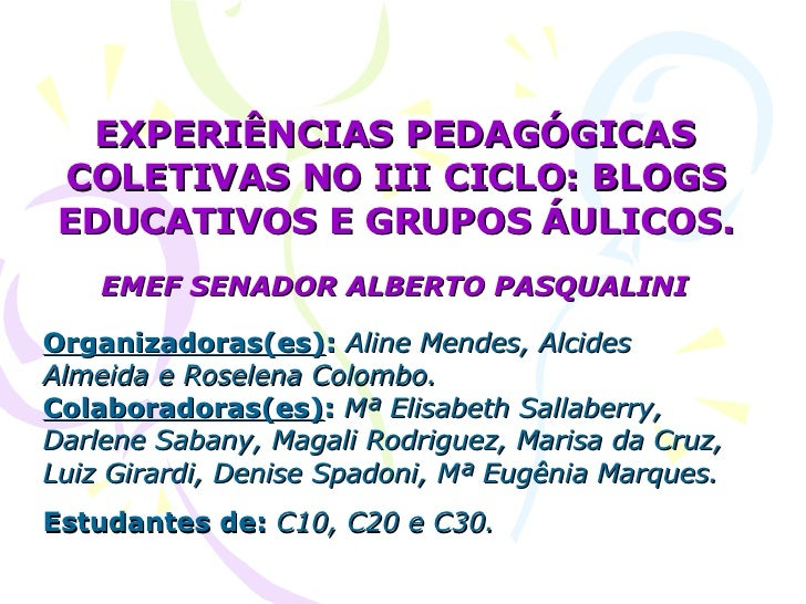 EXPERIÊNCIAS PEDAGÓGICAS COLETIVAS NO III CICLO: BLOGS EDUCATIVOS E GRUPOS ÁULICOS. EMEF SENADOR ALBERTO PASQUALINI Organi...