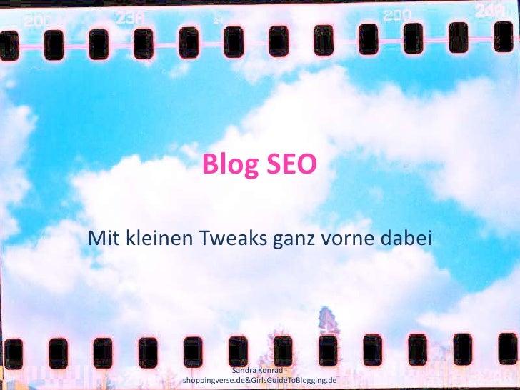 Blog SEO<br />Mit kleinen Tweaks ganz vorne dabei<br />Sandra Konrad - shoppingverse.de & GirlsGuideToBlogging.de<br />