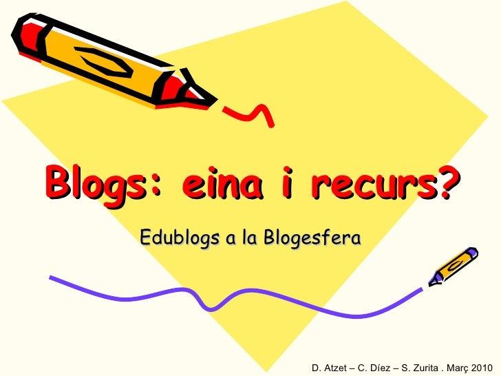 Blogs: eina i recurs? Edublogs a la Blogesfera D. Atzet – C. Díez – S. Zurita . Març 2010