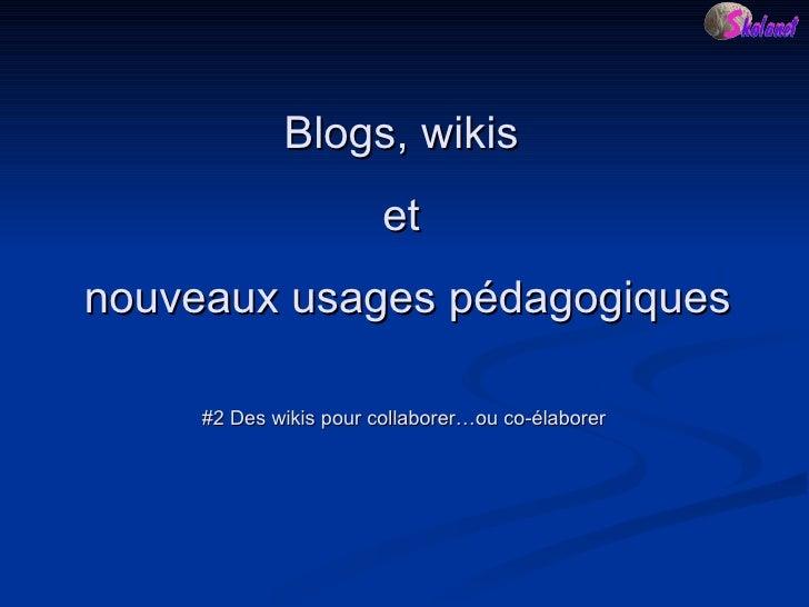 #2 Des wikis pour collaborer…ou co-élaborer Blogs, wikis  et  nouveaux usages pédagogiques
