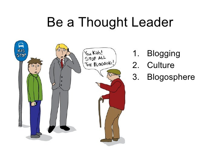 Be a Thought Leader <ul><li>Blogging </li></ul><ul><li>Culture </li></ul><ul><li>Blogosphere </li></ul>