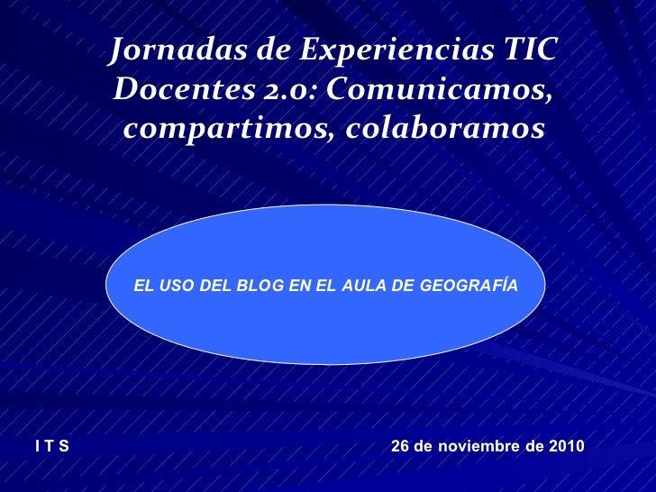 Jornadas de Experiencias TIC Docentes 2.0: Comunicamos, compartimos, colaboramos I T S   26 de noviembre de 2010 EL USO DE...