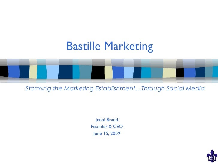 Bastille Marketing   Storming the Marketing Establishment…Through Social Media                           Jenni Brand      ...