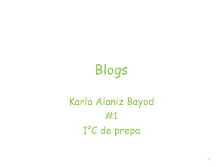 Blogs<br />Karla Alaniz Bayod<br />#1 <br />1°C de prepa<br />1<br />