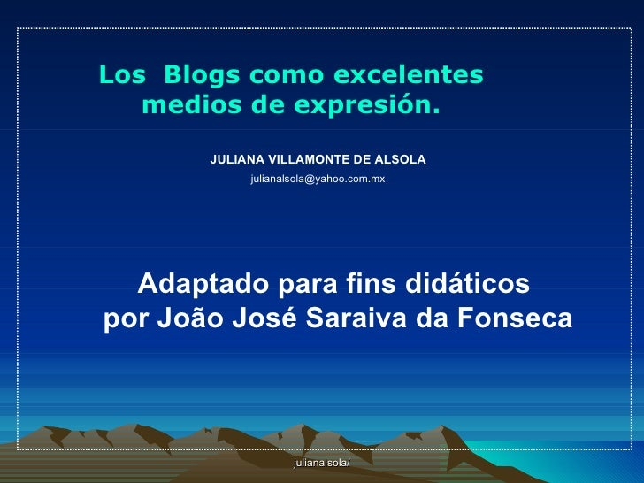 Los Blogs como excelentes    medios de expresión.         JULIANA VILLAMONTE DE ALSOLA             julianalsola@yahoo.com....