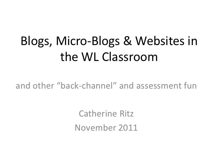 "Blogs, Micro-Blogs & Websites in        the WL Classroomand other ""back-channel"" and assessment fun               Catherin..."