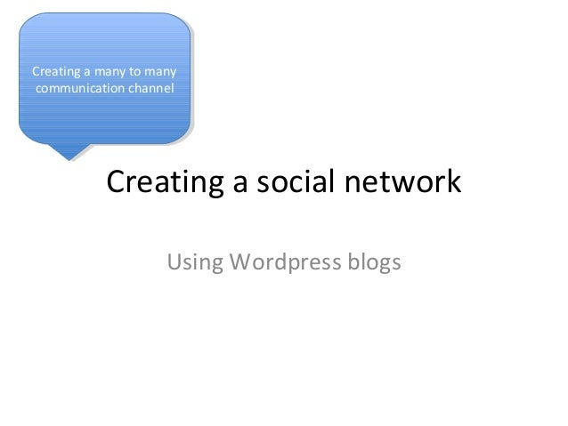 Creating a social network Using Wordpress blogs Creating a many to many communication channel Creating a many to many comm...