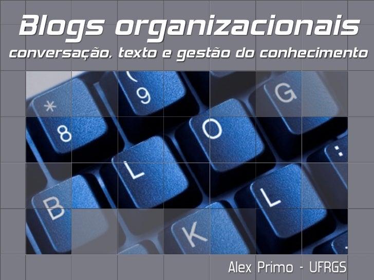 Blogs organizacionaisconversação, texto e gestão do conhecimento                          Alex Primo - UFRGS