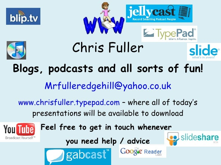 Chris Fuller Blogs, podcasts and all sorts of fun! [email_address] www.chrisfuller.typepad.com  – where all of today's pre...