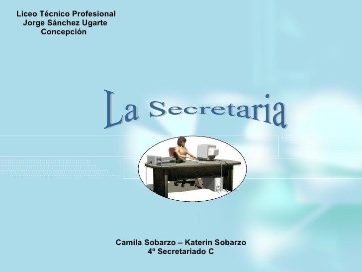 Liceo Técnico Profesional Jorge Sánchez Ugarte Concepción Camila Sobarzo – Katerin Sobarzo 4º Secretariado C La Secretaria
