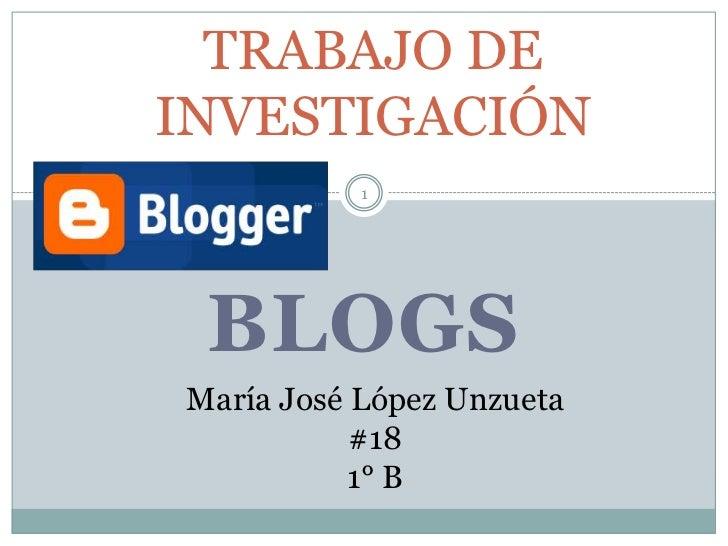 TRABAJO DEINVESTIGACIÓN           1 BLOGSMaría José López Unzueta           #18           1° B