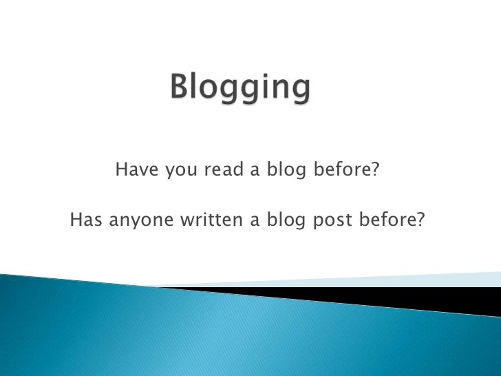 Blogging<br />Have you read a blog before?<br />Has anyone written a blog post before?<br />