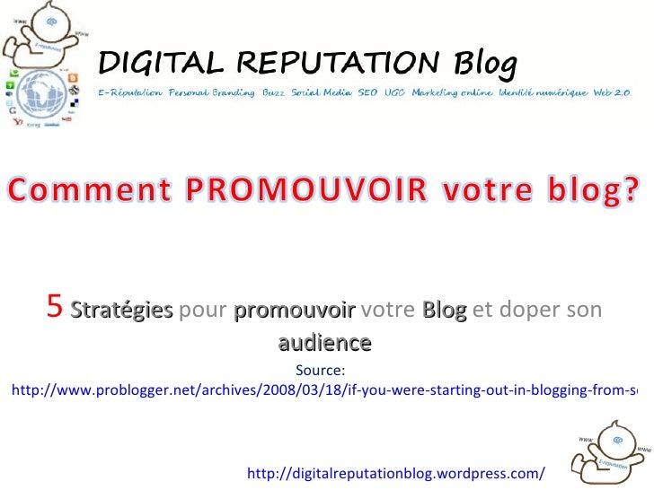 5   Stratégies  pour  promouvoir  votre  Blog  et doper son  audience Source:  http://www.problogger.net/archives/2008/03/...