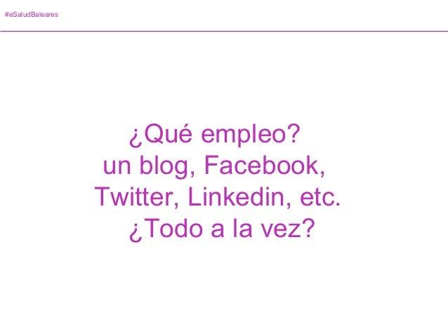 #eSaludBaleares ¿Qué empleo? un blog, Facebook, Twitter, Linkedin, etc. ¿Todo a la vez?