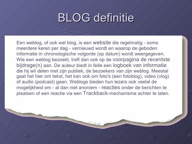 BLOG definitie <ul><li>Een weblog, of ook wel blog, is een  website  die regelmatig - soms meerdere keren per dag - vernie...