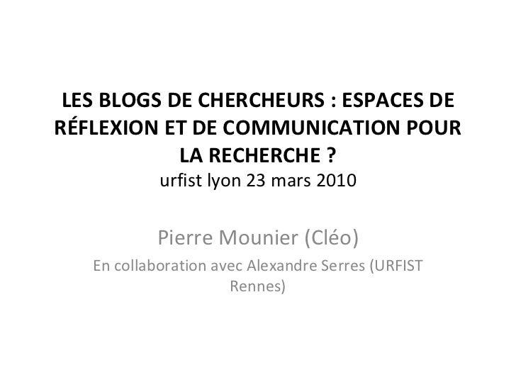 LES BLOGS DE CHERCHEURS : ESPACES DE RÉFLEXION ET DE COMMUNICATION POUR LA RECHERCHE ? urfist lyon 23 mars 2010 Pierre Mou...