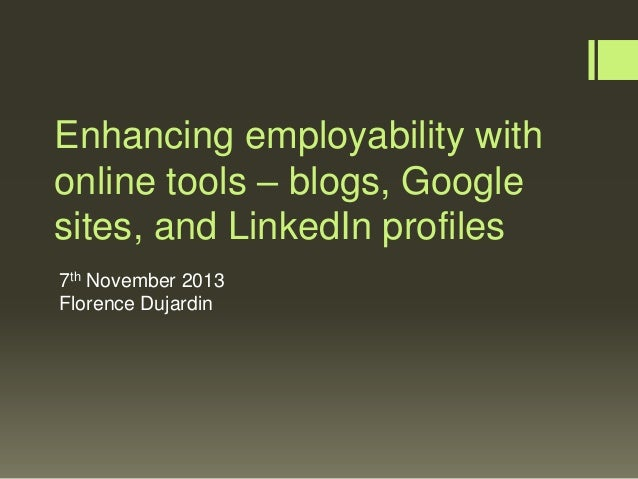 Enhancing employability with online tools – blogs, Google sites, and LinkedIn profiles 7th November 2013 Florence Dujardin