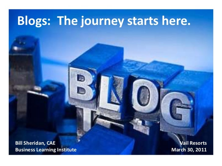 Blogs:  The journey starts here.<br />Bill Sheridan, CAE<br />Business Learning Institute<br />Vail Resorts<br />March 30,...
