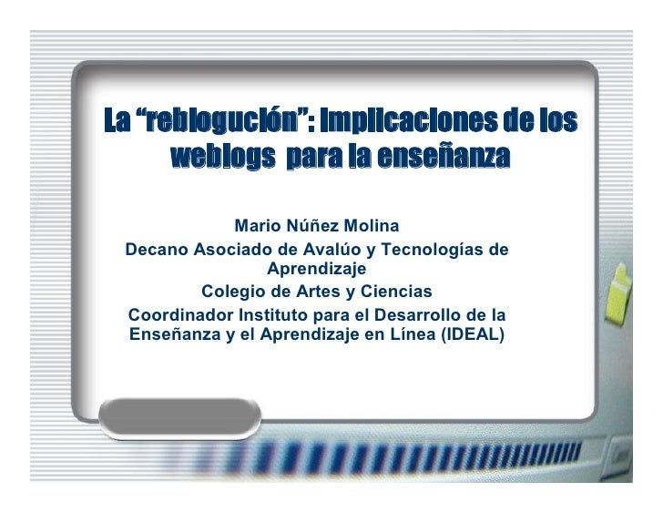 """La """"reblogución"""": Implicaciones de los       weblogs para la enseñanza              MarioNúñezMolina  DecanoAsociadod..."""