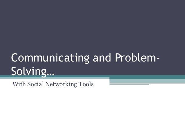 Communicating and Problem- Solving… With Social Networking Tools