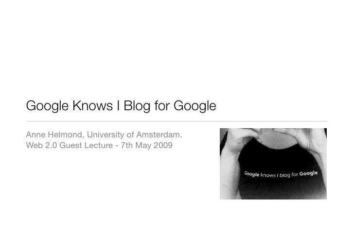 Google Knows I Blog for Google Anne Helmond, University of Amsterdam. Web 2.0 Guest Lecture - 7th May 2009
