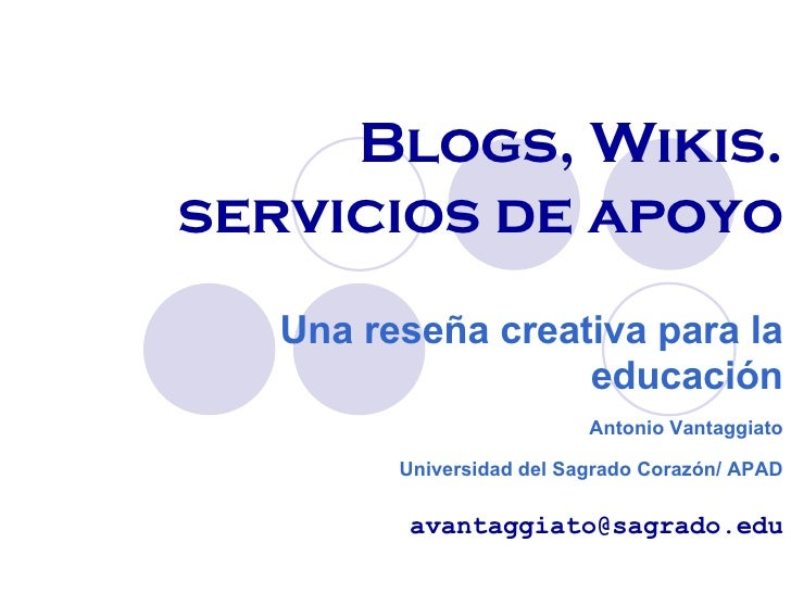 Blogs, Wikis. servicios de apoyo Una reseña creativa para la educación Antonio Vantaggiato Universidad del Sagrado Corazón...