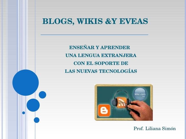 BLOGS, WIKIS &Y EVEAS ENSEÑAR Y APRENDER  UNA LENGUA EXTRANJERA CON EL SOPORTE DE LAS NUEVAS TECNOLOGÍAS   Prof. Liliana S...
