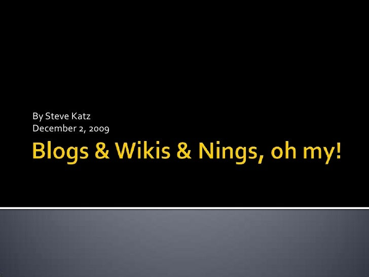 Blogs & Wikis & Nings, oh my!<br />By Steve Katz<br />December 2, 2009<br />