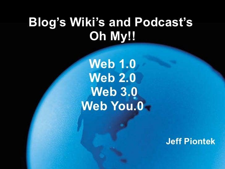 Blog's Wiki's and Podcast's  Oh My!!   Web 1.0 Web 2.0  Web 3.0 Web You.0 Jeff Piontek