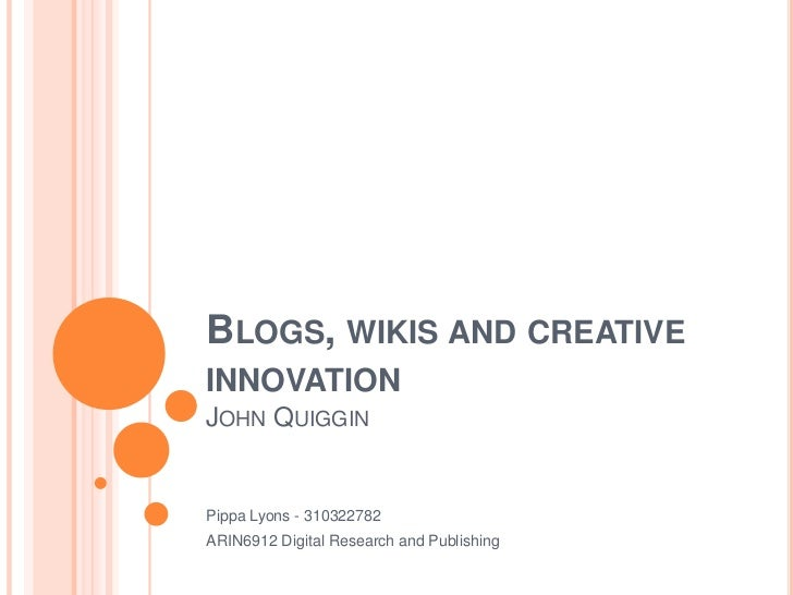 Blogs, wikis and creative innovationJohn Quiggin<br />Pippa Lyons - 310322782<br />ARIN6912 Digital Research and Publishin...