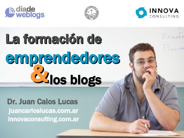 & La formación de  emprendedores Dr. Juan Calos Lucas  juancarloslucas.com.ar  innovaconsulting.com.ar los blogs