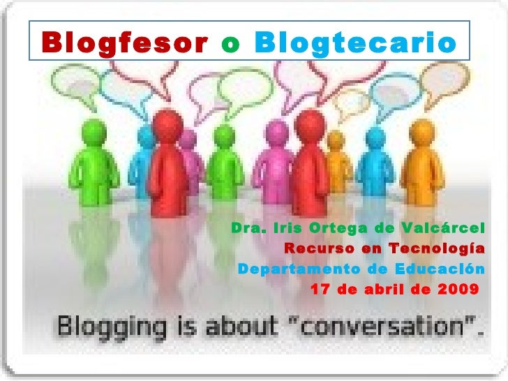 Blogfesor   o   Blogtecario Dra. Iris Ortega de Valcárcel Recurso en Tecnología Departamento de Educación 17 de abril de 2...