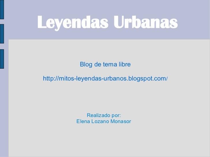 Leyendas Urbanas            Blog de tema librehttp://mitos-leyendas-urbanos.blogspot.com/               Realizado por:    ...