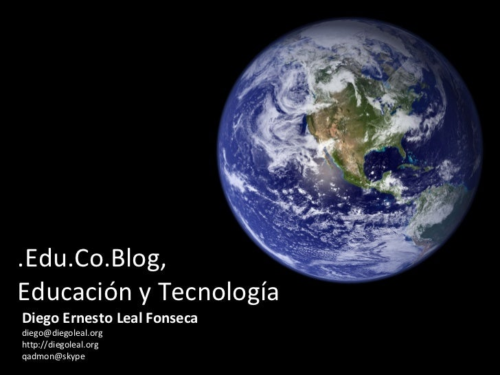 .Edu.Co.Blog,  Educación y Tecnología Diego Ernesto Leal Fonseca [email_address] http://diegoleal.org [email_address]