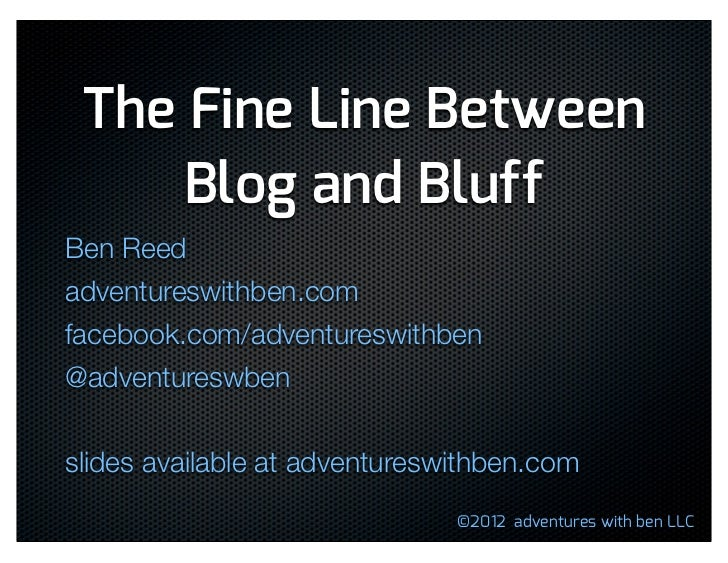 The Fine Line Between     Blog and BluffBen Reedadventureswithben.comfacebook.com/adventureswithben@adventureswbenslides a...