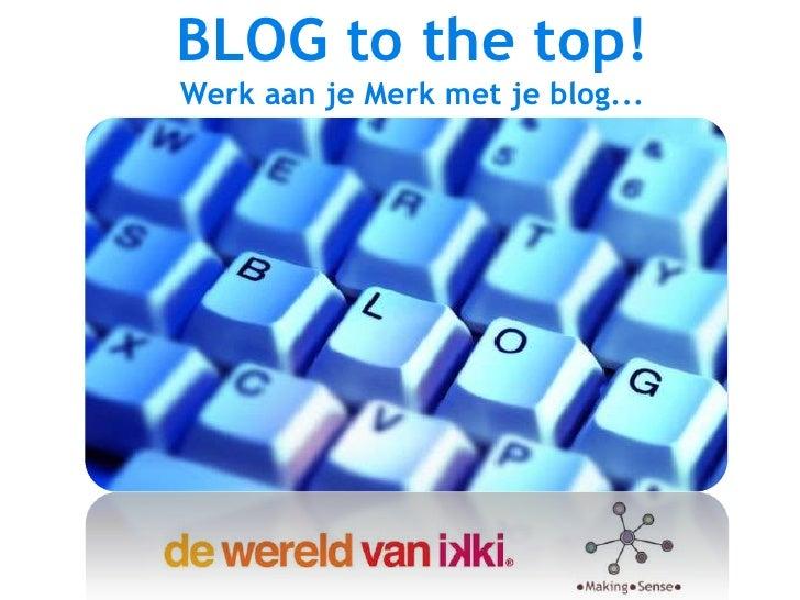 BLOG to the top!<br />Werk aan je Merk met je blog...<br />