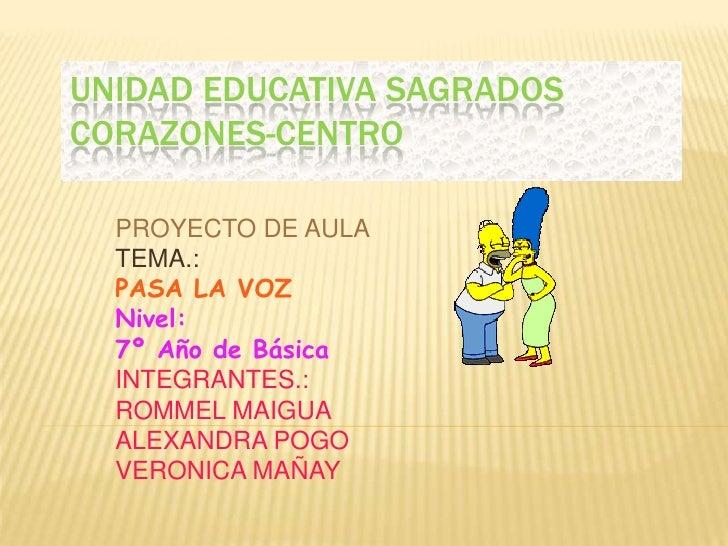 UNIDAD EDUCATIVA SAGRADOS CORAZONES-CENTRO <br />PROYECTO DE AULA<br />TEMA.:<br />PASA LA VOZ<br />Nivel: <br />7º Año de...