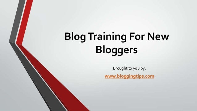 Blog Training For New Bloggers Brought to you by:  www.bloggingtips.com
