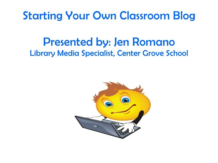 Starting Your Own Classroom Blog Presented by: Jen Romano Library Media Specialist, Center Grove School
